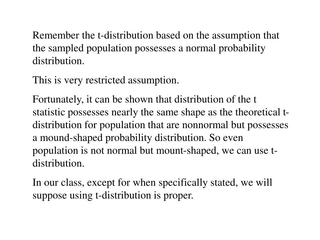 Remember the t-distribution based on the assumption that the sampled population possesses a normal probability distribution.