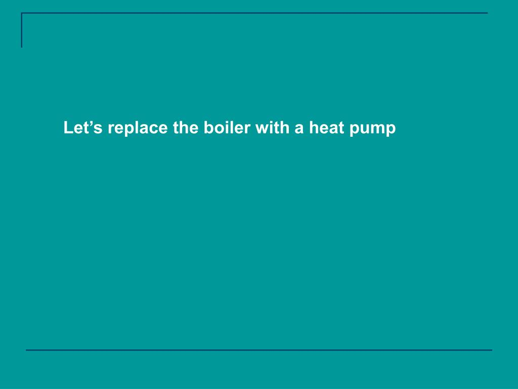 Let's replace the boiler with a heat pump