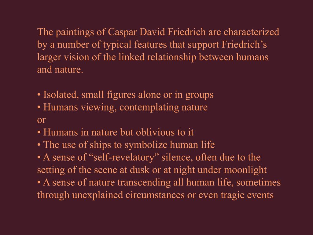 The paintings of Caspar David Friedrich are characterized by a number of typical features that support Friedrich's larger vision of the linked relationship between humans and nature.