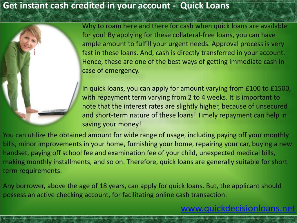 Why to roam here and there for cash when quick loans are available for you! By applying for these collateral-free loans, you can have ample amount to fulfill your urgent needs. Approval process is very fast in these loans. And, cash is directly transferred in your account. Hence, these are one of the best ways of getting immediate cash in case of emergency.