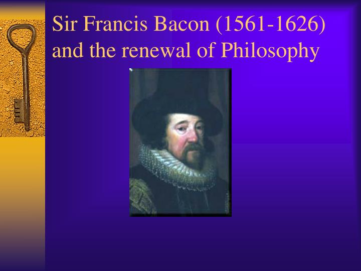 sir francis bacon 1561 1626 and the renewal of philosophy n.