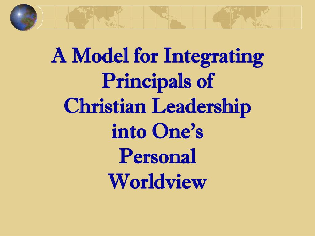 a model for integrating principals of christian leadership into one s personal worldview l.