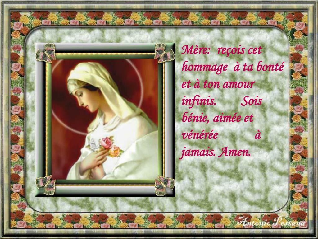 Mère:  reçois cet hommage  à ta bonté       et à ton amour infinis.        Sois bénie, aimée et  vénérée            à jamais. Amen.