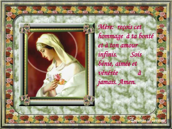 Mère:  reçois cet hommage  à ta bonté       et à ton amour infinis.        Sois bénie, aimée ...