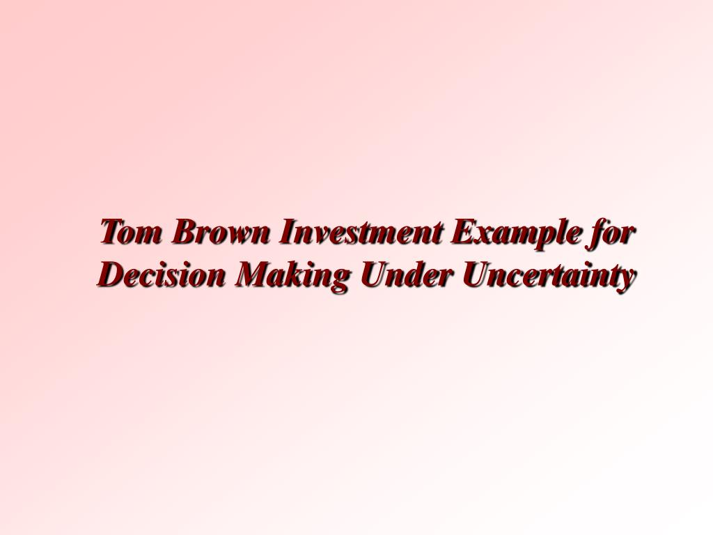 Tom Brown Investment Example for Decision Making Under Uncertainty