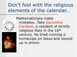 don t fool with the religious elements of the calendar