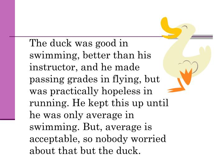 The duck was good in swimming, better than his instructor, and he made passing grades in flying, bu...