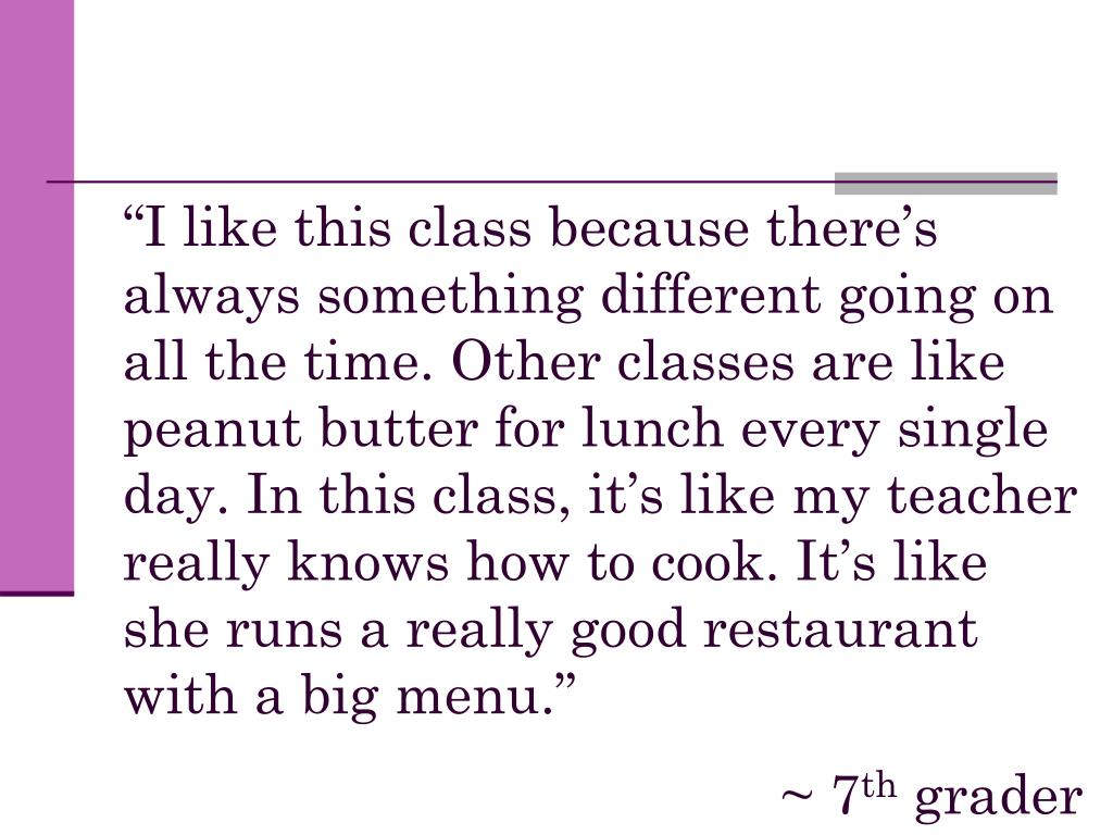 """""""I like this class because there's always something different going on all the time. Other classes are like peanut butter for lunch every single day. In this class, it's like my teacher really knows how to cook. It's like she runs a really good restaurant with a big menu."""""""
