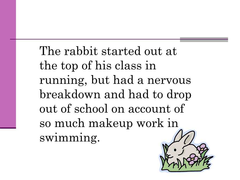 The rabbit started out at the top of his class in running, but had a nervous breakdown and had to drop out of school on account of so much makeup work in swimming.
