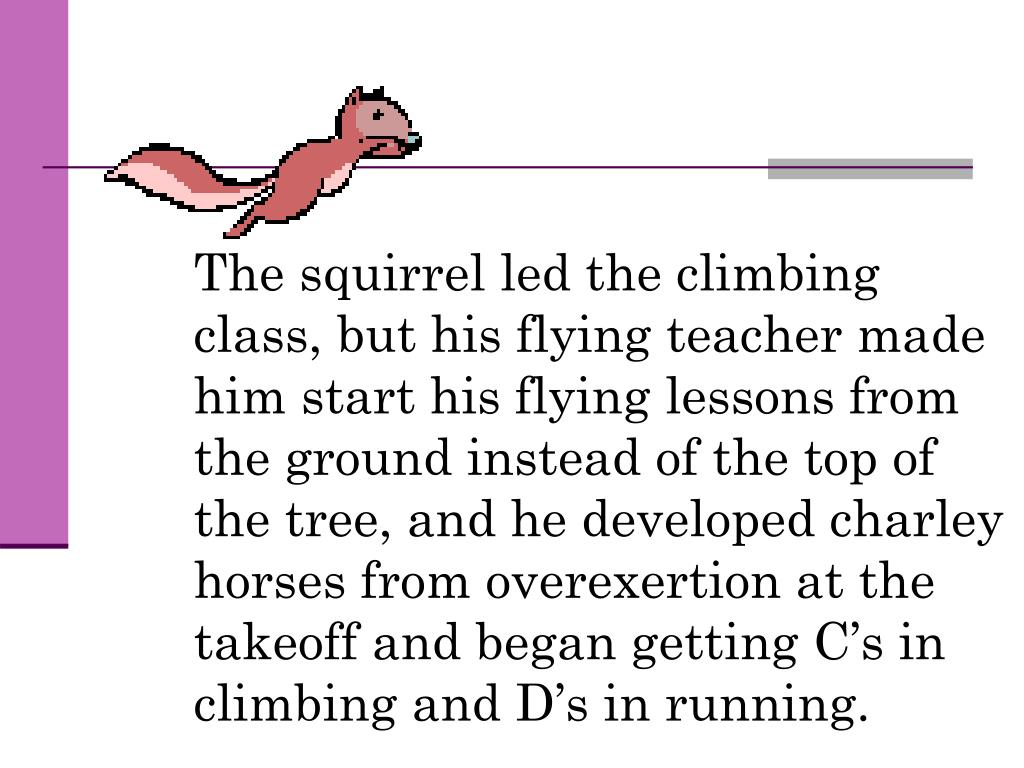 The squirrel led the climbing class, but his flying teacher made him start his flying lessons from the ground instead of the top of the tree, and he developed charley horses from overexertion at the takeoff and began getting C's in climbing and D's in running.