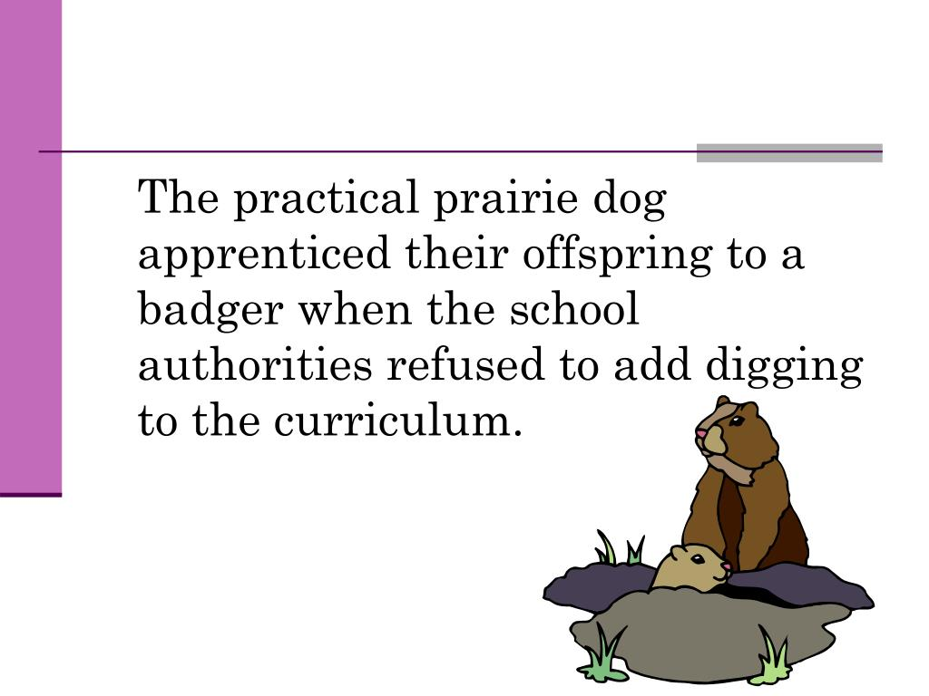 The practical prairie dog apprenticed their offspring to a badger when the school authorities refused to add digging to the curriculum.