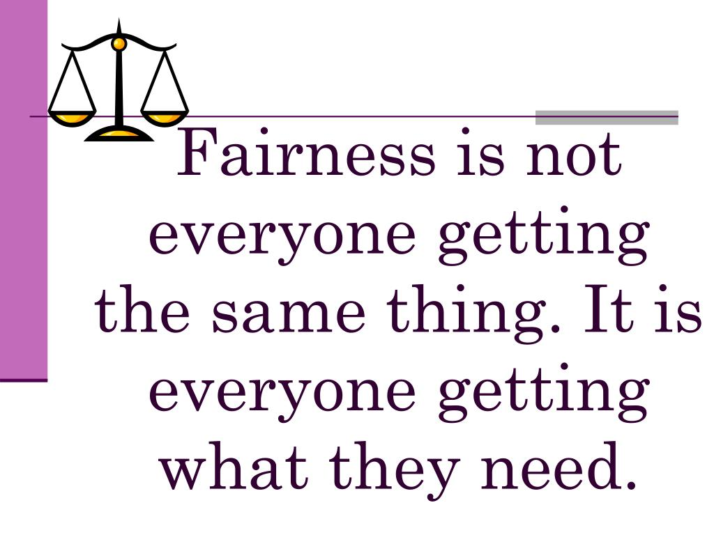 Fairness is not everyone getting the same thing. It is everyone getting what they need.