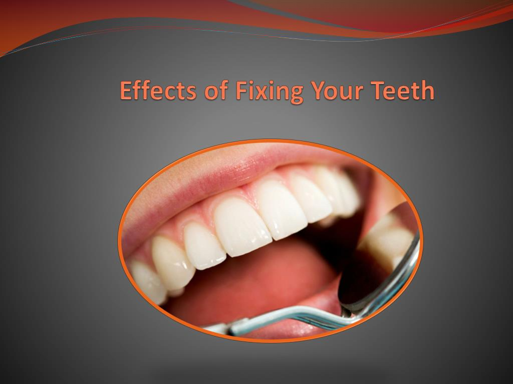 effects of fixing your teeth l.