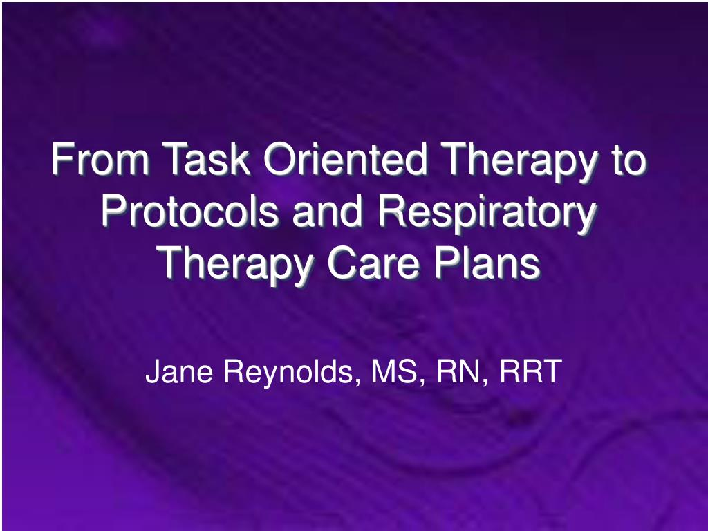 From Task Oriented Therapy to Protocols and Respiratory Therapy Care Plans