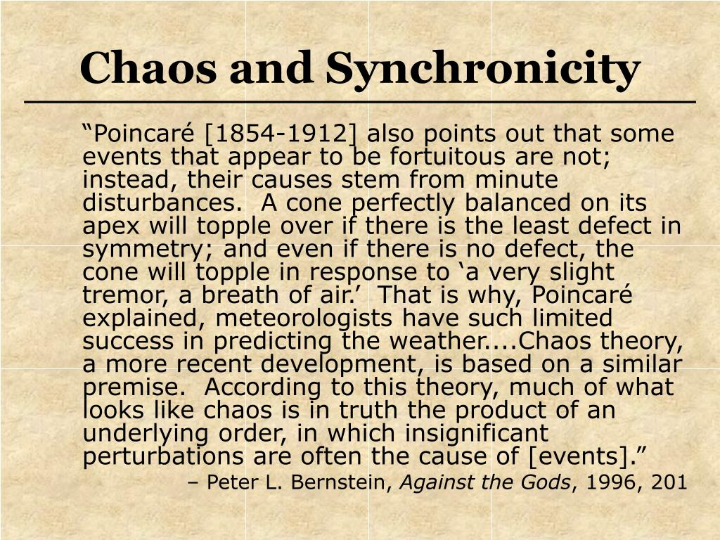 """""""Poincaré [1854-1912] also points out that some events that appear to be fortuitous are not; instead, their causes stem from minute disturbances.  A cone perfectly balanced on its apex will topple over if there is the least defect in symmetry; and even if there is no defect, the cone will topple in response to 'a very slight tremor, a breath of air.'  That is why, Poincaré explained, meteorologists have such limited success in predicting the weather....Chaos theory, a more recent development, is based on a similar premise.  According to this theory, much of what looks like chaos is in truth the product of an underlying order, in which insignificant perturbations are often the cause of [events]."""""""
