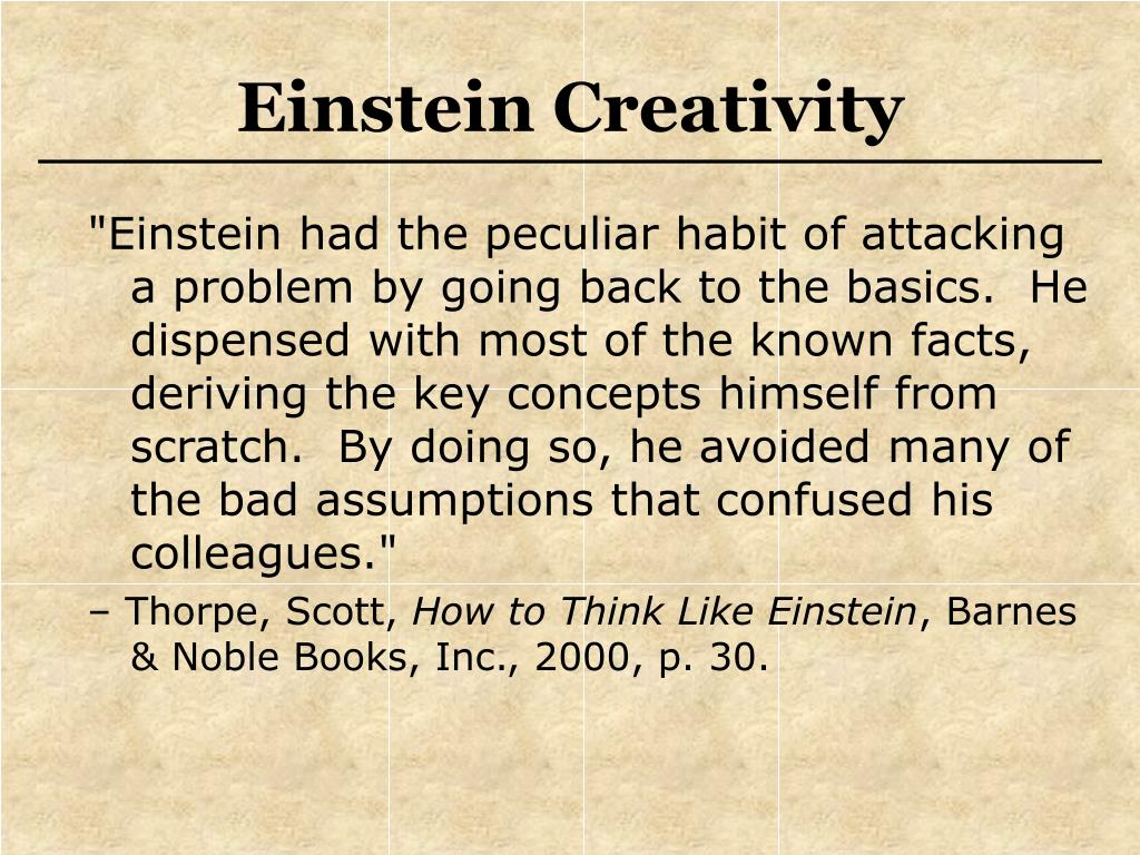 """""""Einstein had the peculiar habit of attacking a problem by going back to the basics.  He dispensed with most of the known facts, deriving the key concepts himself from scratch.  By doing so, he avoided many of the bad assumptions that confused his colleagues."""""""