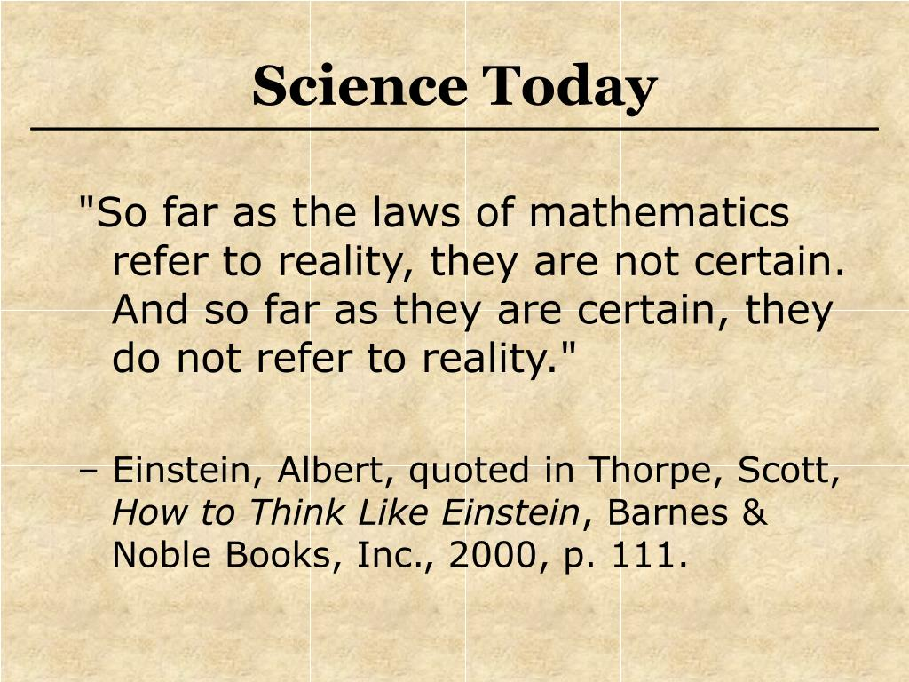 """""""So far as the laws of mathematics refer to reality, they are not certain.  And so far as they are certain, they do not refer to reality."""""""