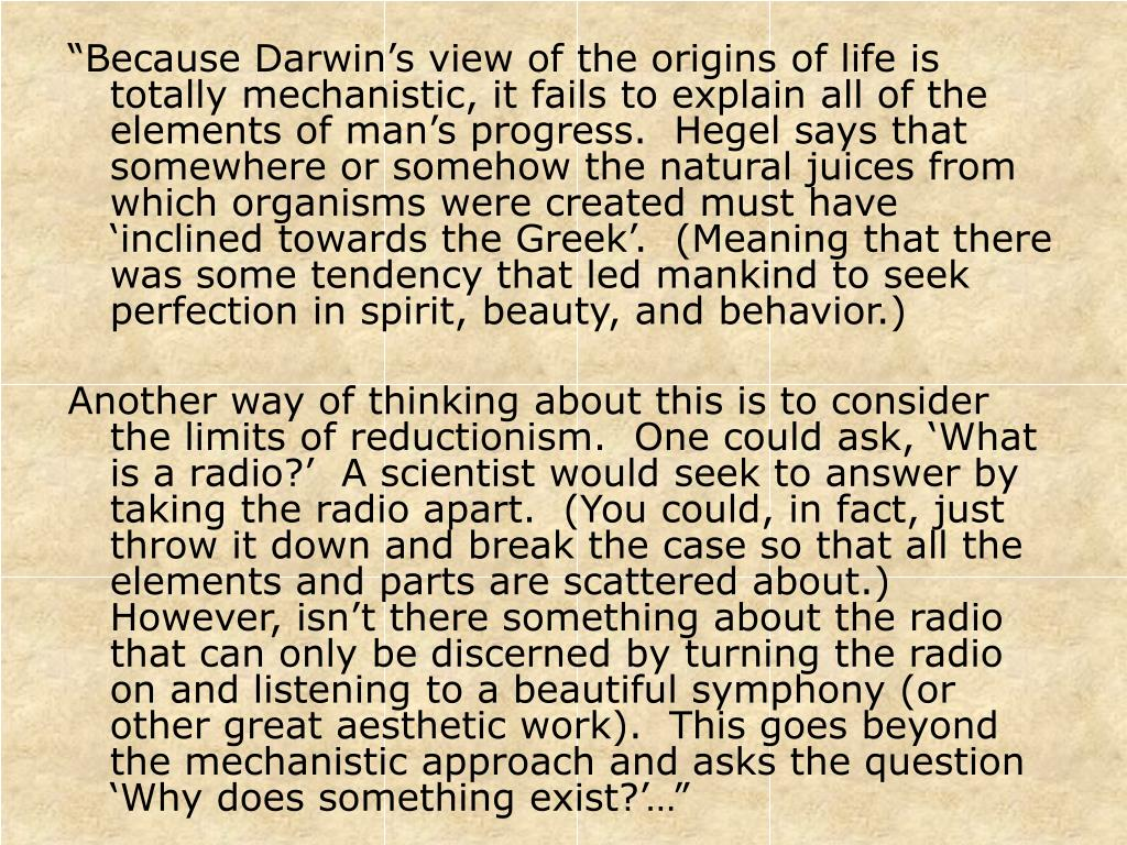 """""""Because Darwin's view of the origins of life is totally mechanistic, it fails to explain all of the elements of man's progress.  Hegel says that somewhere or somehow the natural juices from which organisms were created must have 'inclined towards the Greek'.  (Meaning that there was some tendency that led mankind to seek perfection in spirit, beauty, and behavior.)"""