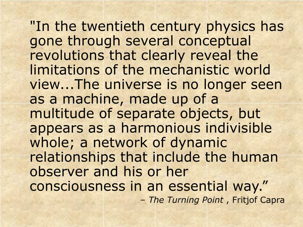 """""""In the twentieth century physics has gone through several conceptual revolutions that clearly reveal the limitations of the mechanistic world view...The universe is no longer seen as a machine, made up of a multitude of separate objects, but appears as a harmonious indivisible whole; a network of dynamic relationships that include the human observer and his or her consciousness in an essential way."""""""