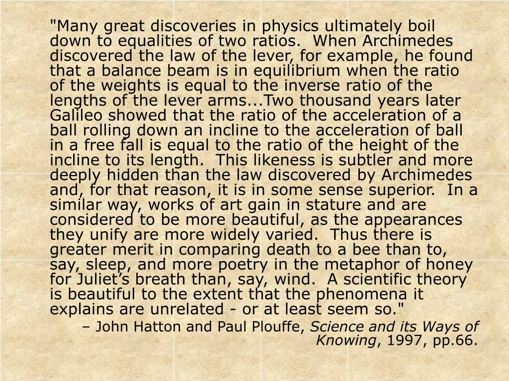 """""""Many great discoveries in physics ultimately boil down to equalities of two ratios.  When Archimedes discovered the law of the lever, for example, he found that a balance beam is in equilibrium when the ratio of the weights is equal to the inverse ratio of the lengths of the lever arms...Two thousand years later Galileo showed that the ratio of the acceleration of a ball rolling down an incline to the acceleration of ball in a free fall is equal to the ratio of the height of the incline to its length.  This likeness is subtler and more deeply hidden than the law discovered by Archimedes and, for that reason, it is in some sense superior.  In a similar way, works of art gain in stature and are considered to be more beautiful, as the appearances they unify are more widely varied.  Thus there is greater merit in comparing death to a bee than to, say, sleep, and more poetry in the metaphor of honey for Juliet's breath than, say, wind.  A scientific theory is beautiful to the extent that the phenomena it explains are unrelated - or at least seem so."""""""