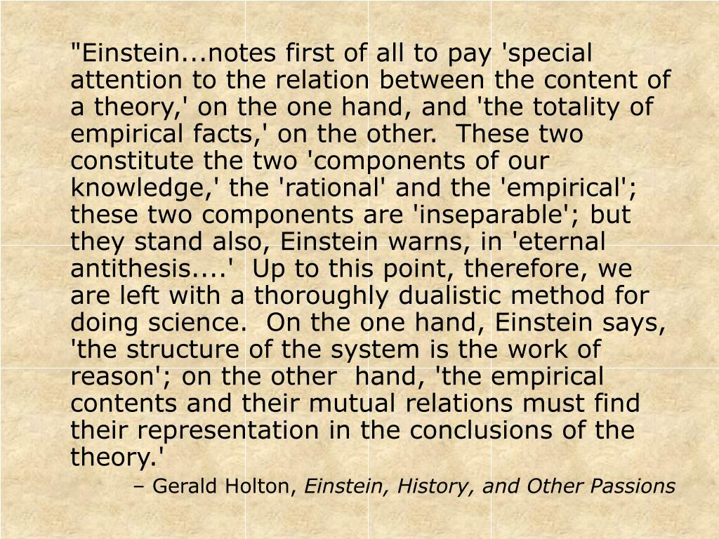 """""""Einstein...notes first of all to pay 'special attention to the relation between the content of a theory,' on the one hand, and 'the totality of empirical facts,' on the other.  These two constitute the two 'components of our knowledge,' the 'rational' and the 'empirical'; these two components are 'inseparable'; but they stand also, Einstein warns, in 'eternal antithesis....'  Up to this point, therefore, we are left with a thoroughly dualistic method for doing science.  On the one hand, Einstein says, 'the structure of the system is the work of reason'; on the other  hand, 'the empirical contents and their mutual relations must find their representation in the conclusions of the theory.'"""