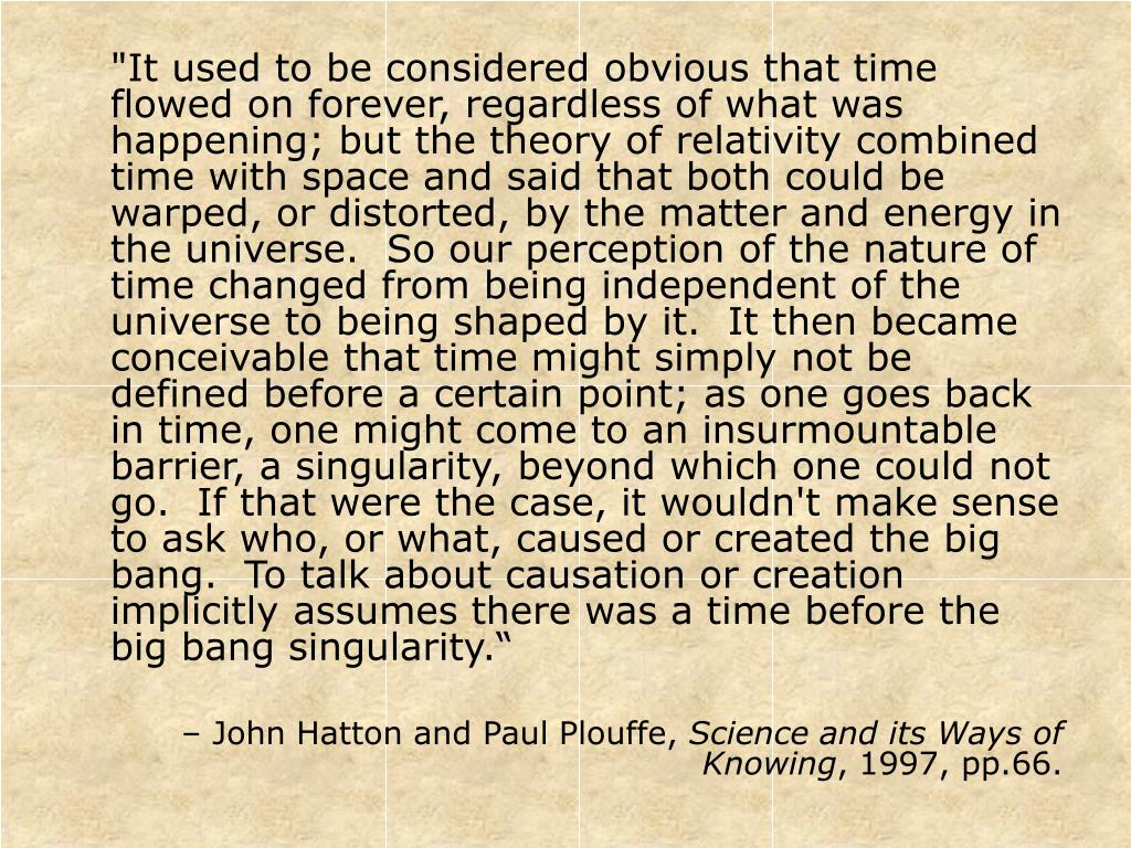 """""""It used to be considered obvious that time flowed on forever, regardless of what was happening; but the theory of relativity combined time with space and said that both could be warped, or distorted, by the matter and energy in the universe.  So our perception of the nature of time changed from being independent of the universe to being shaped by it.  It then became conceivable that time might simply not be defined before a certain point; as one goes back in time, one might come to an insurmountable barrier, a singularity, beyond which one could not go.  If that were the case, it wouldn't make sense to ask who, or what, caused or created the big bang.  To talk about causation or creation implicitly assumes there was a time before the big bang singularity."""""""