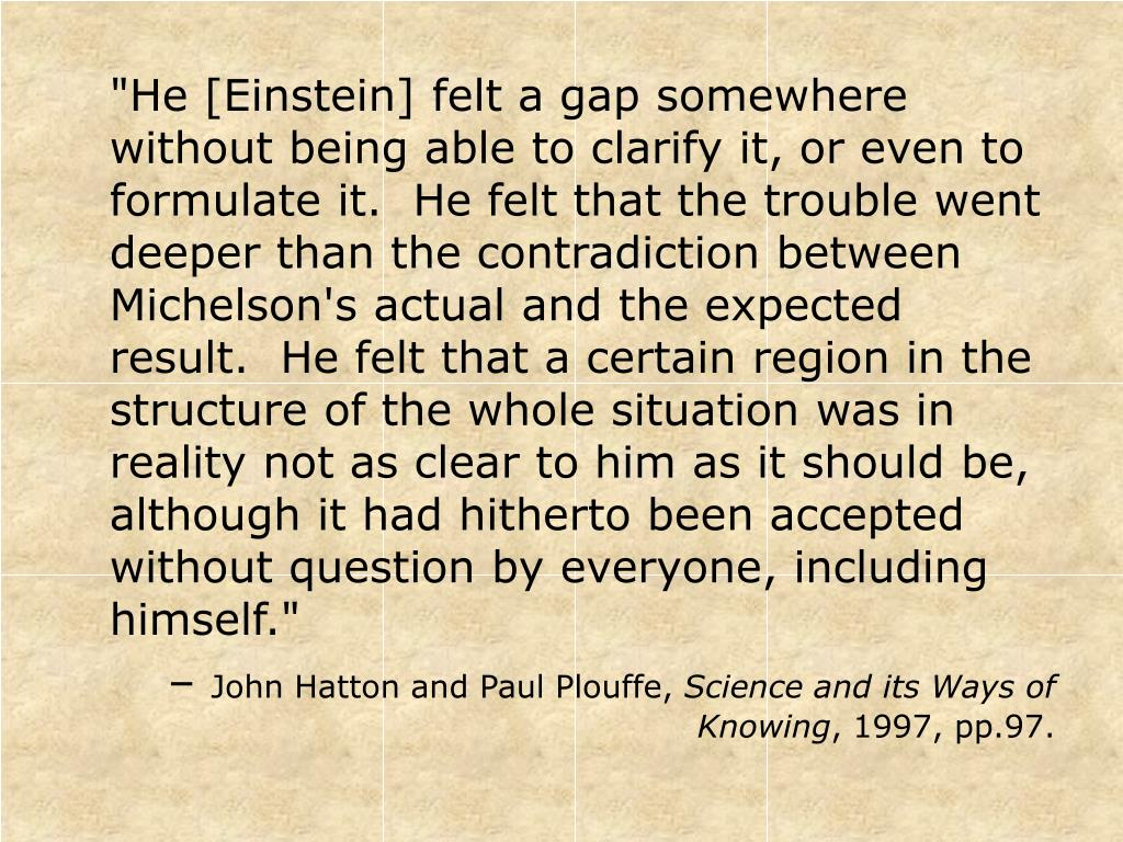 """""""He [Einstein] felt a gap somewhere without being able to clarify it, or even to formulate it.  He felt that the trouble went deeper than the contradiction between Michelson's actual and the expected result.  He felt that a certain region in the structure of the whole situation was in reality not as clear to him as it should be, although it had hitherto been accepted without question by everyone, including himself."""""""