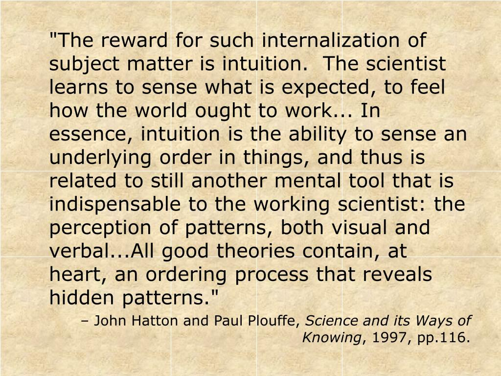"""""""The reward for such internalization of subject matter is intuition.  The scientist learns to sense what is expected, to feel how the world ought to work... In essence, intuition is the ability to sense an underlying order in things, and thus is related to still another mental tool that is indispensable to the working scientist: the perception of patterns, both visual and verbal...All good theories contain, at heart, an ordering process that reveals hidden patterns."""""""