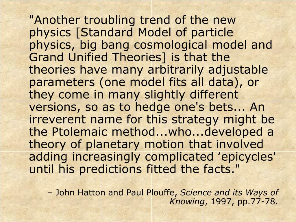 """""""Another troubling trend of the new physics [Standard Model of particle physics, big bang cosmological model and Grand Unified Theories] is that the theories have many arbitrarily adjustable parameters (one model fits all data), or they come in many slightly different versions, so as to hedge one's bets... An irreverent name for this strategy might be the Ptolemaic method...who...developed a theory of planetary motion that involved adding increasingly complicated 'epicycles' until his predictions fitted the facts."""""""