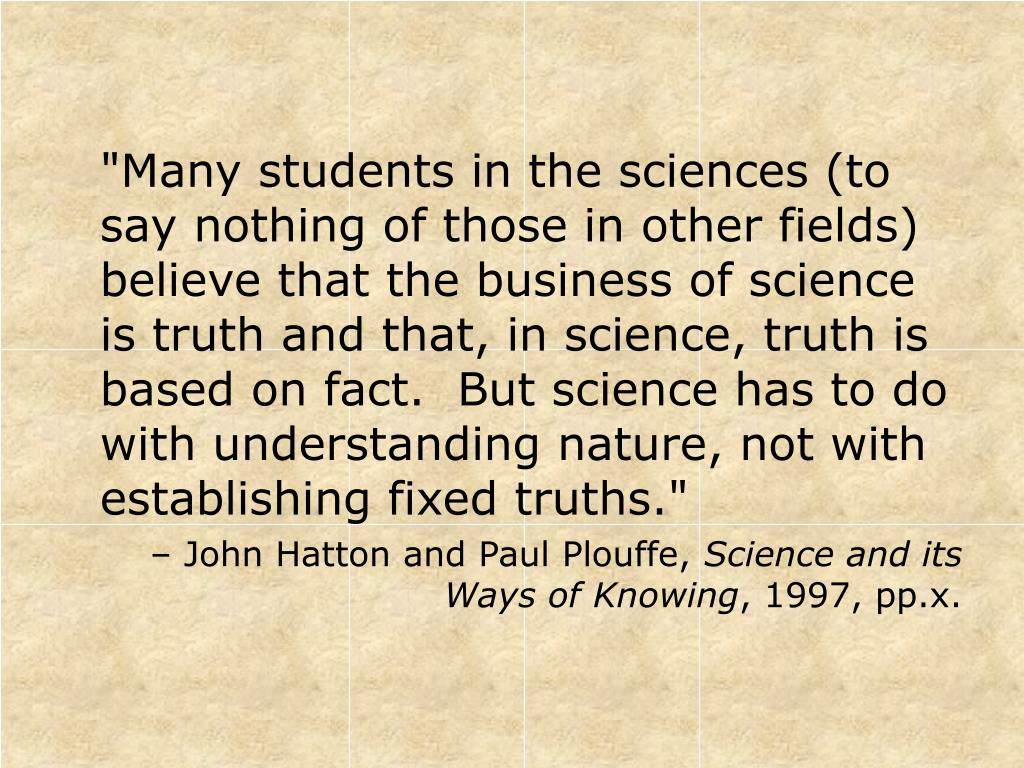 """""""Many students in the sciences (to say nothing of those in other fields) believe that the business of science is truth and that, in science, truth is based on fact.  But science has to do with understanding nature, not with establishing fixed truths."""""""