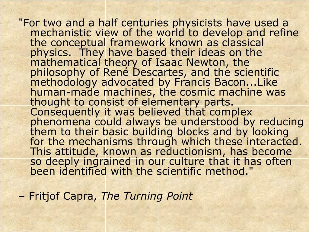 """""""For two and a half centuries physicists have used a mechanistic view of the world to develop and refine the conceptual framework known as classical physics.  They have based their ideas on the mathematical theory of Isaac Newton, the philosophy of René Descartes, and the scientific methodology advocated by Francis Bacon...Like human-made machines, the cosmic machine was thought to consist of elementary parts.  Consequently it was believed that complex phenomena could always be understood by reducing them to their basic building blocks and by looking for the mechanisms through which these interacted.  This attitude, known as reductionism, has become so deeply ingrained in our culture that it has often been identified with the scientific method."""""""