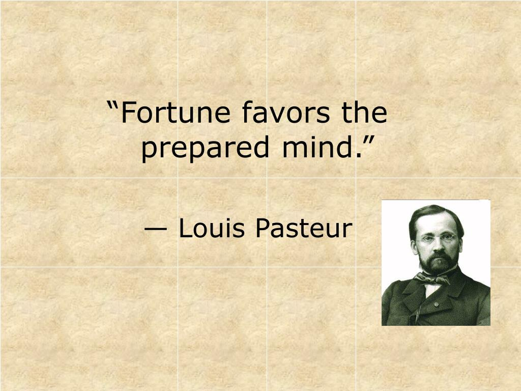 """Fortune favors the prepared mind."""