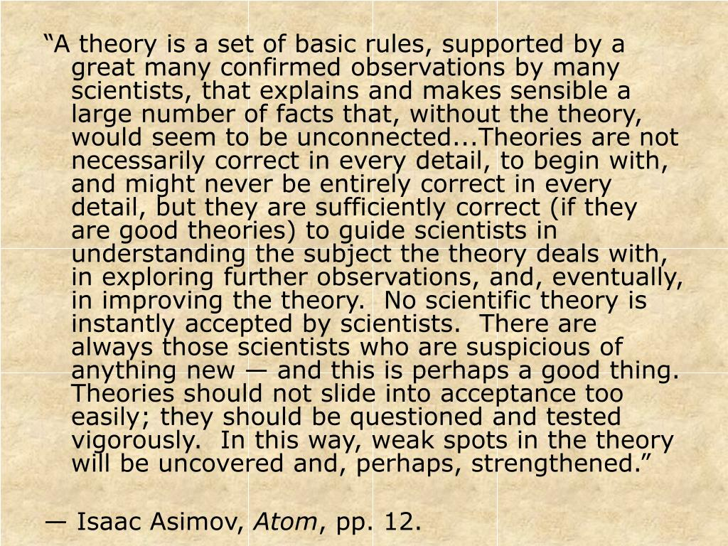 """""""A theory is a set of basic rules, supported by a great many confirmed observations by many scientists, that explains and makes sensible a large number of facts that, without the theory, would seem to be unconnected...Theories are not necessarily correct in every detail, to begin with, and might never be entirely correct in every detail, but they are sufficiently correct (if they are good theories) to guide scientists in understanding the subject the theory deals with, in exploring further observations, and, eventually, in improving the theory.  No scientific theory is instantly accepted by scientists.  There are always those scientists who are suspicious of anything new — and this is perhaps a good thing.  Theories should not slide into acceptance too easily; they should be questioned and tested vigorously.  In this way, weak spots in the theory will be uncovered and, perhaps, strengthened."""""""