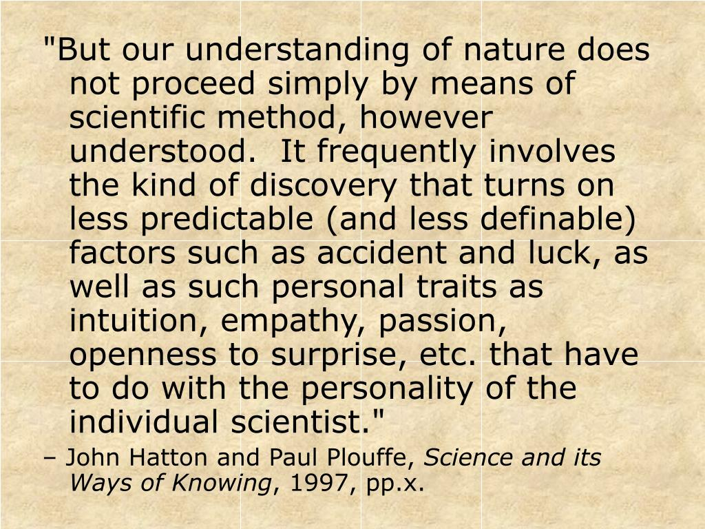 """""""But our understanding of nature does not proceed simply by means of scientific method, however understood.  It frequently involves the kind of discovery that turns on less predictable (and less definable) factors such as accident and luck, as well as such personal traits as intuition, empathy, passion, openness to surprise, etc. that have to do with the personality of the individual scientist."""""""