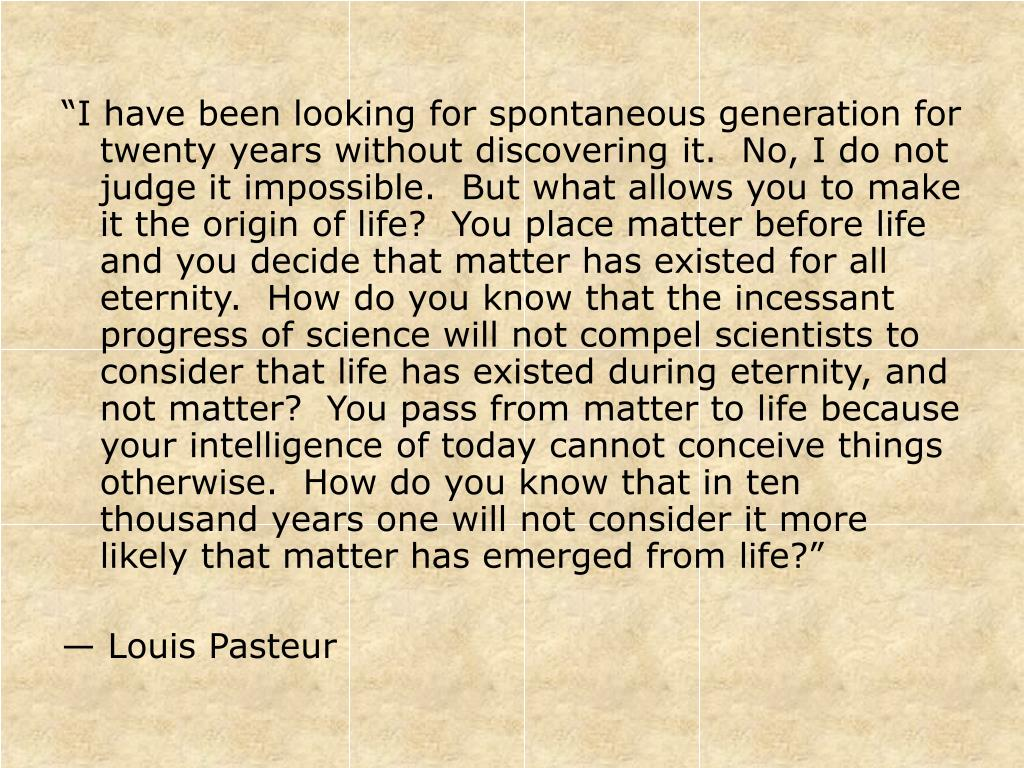 """""""I have been looking for spontaneous generation for twenty years without discovering it.  No, I do not judge it impossible.  But what allows you to make it the origin of life?  You place matter before life and you decide that matter has existed for all eternity.  How do you know that the incessant progress of science will not compel scientists to consider that life has existed during eternity, and not matter?  You pass from matter to life because your intelligence of today cannot conceive things otherwise.  How do you know that in ten thousand years one will not consider it more likely that matter has emerged from life?"""""""