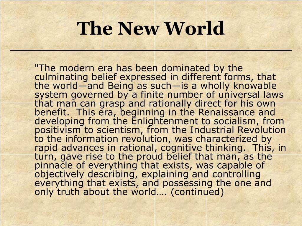 """""""The modern era has been dominated by the culminating belief expressed in different forms, that the world—and Being as such—is a wholly knowable system governed by a finite number of universal laws that man can grasp and rationally direct for his own benefit.  This era, beginning in the Renaissance and developing from the Enlightenment to socialism, from positivism to scientism, from the Industrial Revolution to the information revolution, was characterized by rapid advances in rational, cognitive thinking.  This, in turn, gave rise to the proud belief that man, as the pinnacle of everything that exists, was capable of objectively describing, explaining and controlling everything that exists, and possessing the one and only truth about the world…. (continued)"""