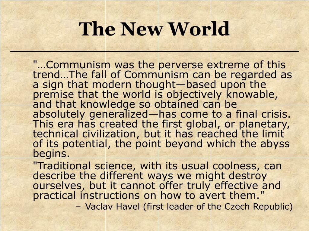 """""""…Communism was the perverse extreme of this trend…The fall of Communism can be regarded as a sign that modern thought—based upon the premise that the world is objectively knowable, and that knowledge so obtained can be absolutely generalized—has come to a final crisis.  This era has created the first global, or planetary, technical civilization, but it has reached the limit of its potential, the point beyond which the abyss begins."""