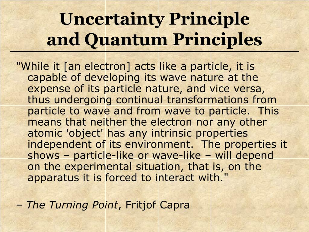 """""""While it [an electron] acts like a particle, it is capable of developing its wave nature at the expense of its particle nature, and vice versa, thus undergoing continual transformations from particle to wave and from wave to particle.  This means that neither the electron nor any other atomic 'object' has any intrinsic properties independent of its environment.  The properties it shows – particle-like or wave-like – will depend on the experimental situation, that is, on the apparatus it is forced to interact with."""""""