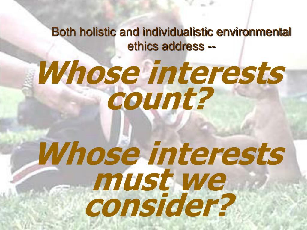 Both holistic and individualistic environmental ethics address --
