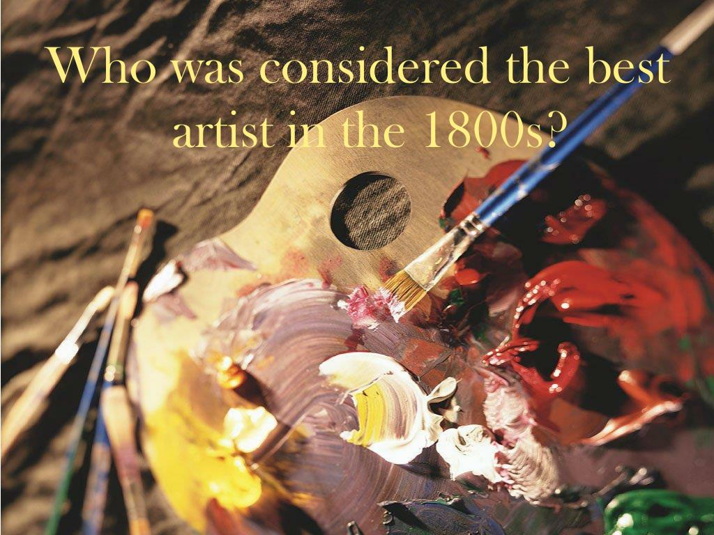 Who was considered the best artist in the 1800s?
