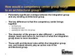 how would a competency center group relate to an architectural group