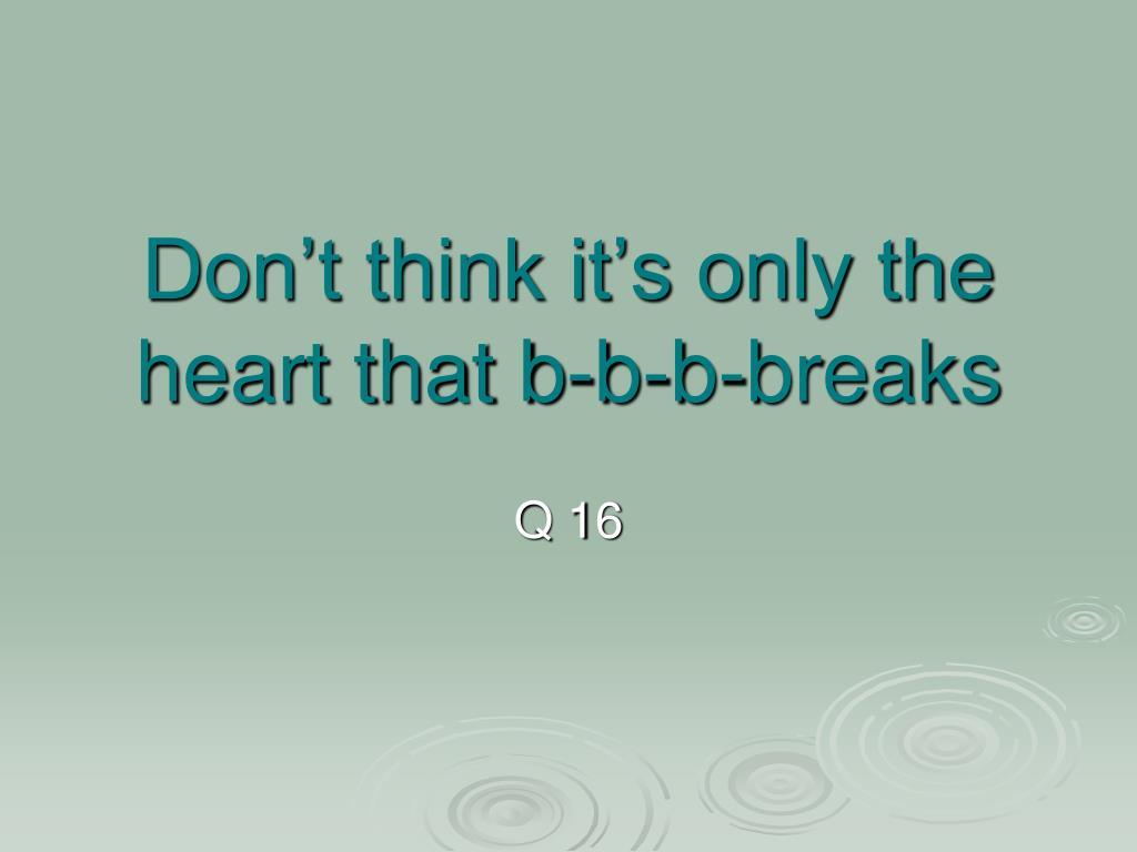 Don't think it's only the heart that b-b-b-breaks