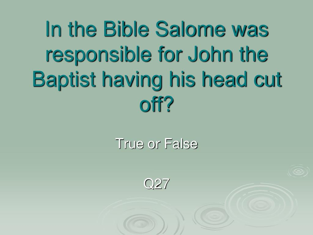 In the Bible Salome was responsible for John the Baptist having his head cut off?