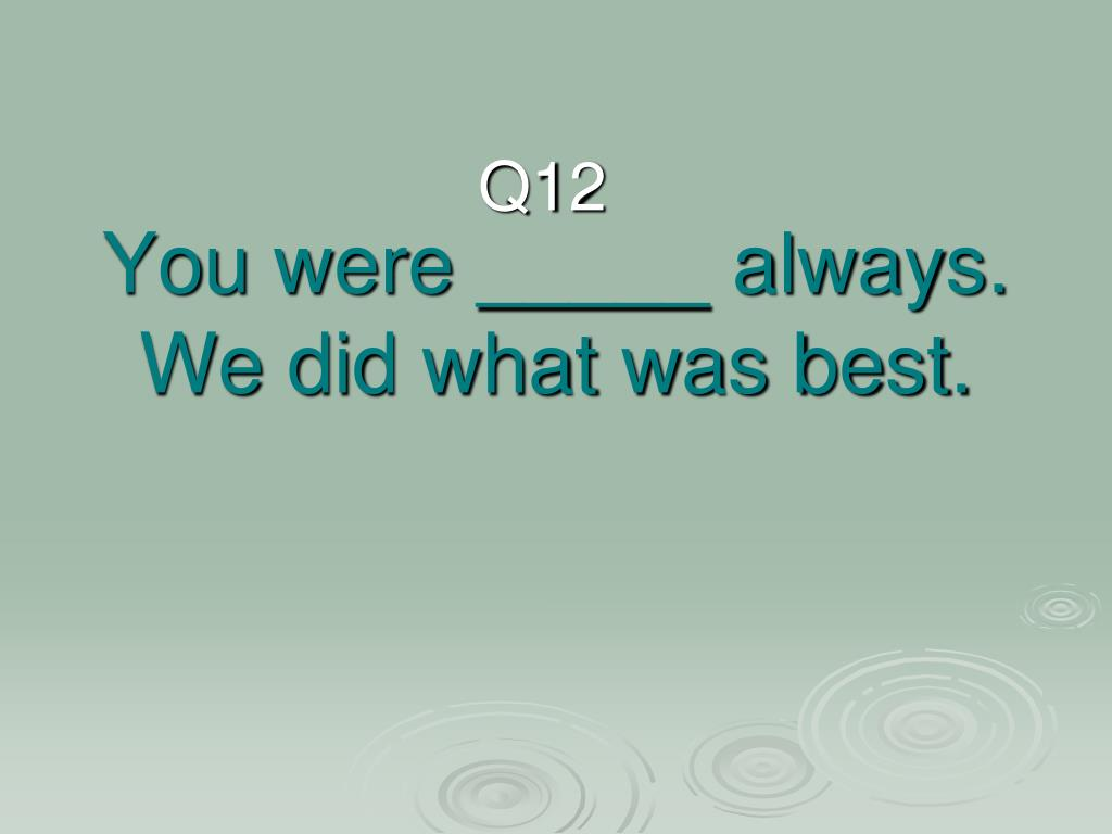 You were _____ always. We did what was best.