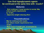 can oral hypoglycaemic agents be continued at the same time with insulin