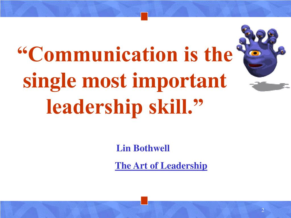 """Communication is the single most important leadership skill."""