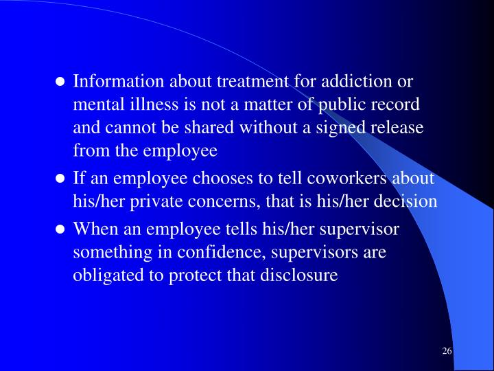 Information about treatment for addiction or mental illness is not a matter of public record and cannot be shared without a signed release from the employee