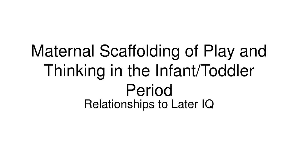 maternal scaffolding of play and thinking in the infant toddler period l.