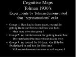 cognitive maps tolman 1930 s experiments by tolman demonstrated that representations exist