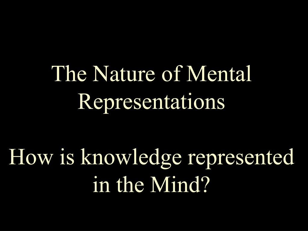 the nature of mental representations how is knowledge represented in the mind l.